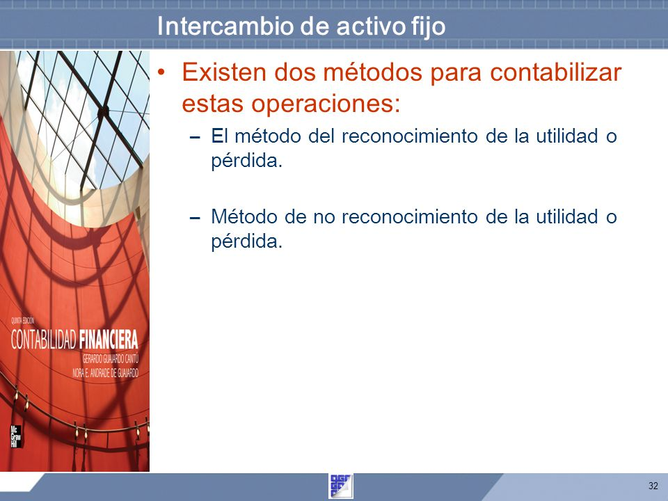 32 Intercambio de activo fijo Existen dos métodos para contabilizar estas operaciones: –El método del reconocimiento de la utilidad o pérdida.