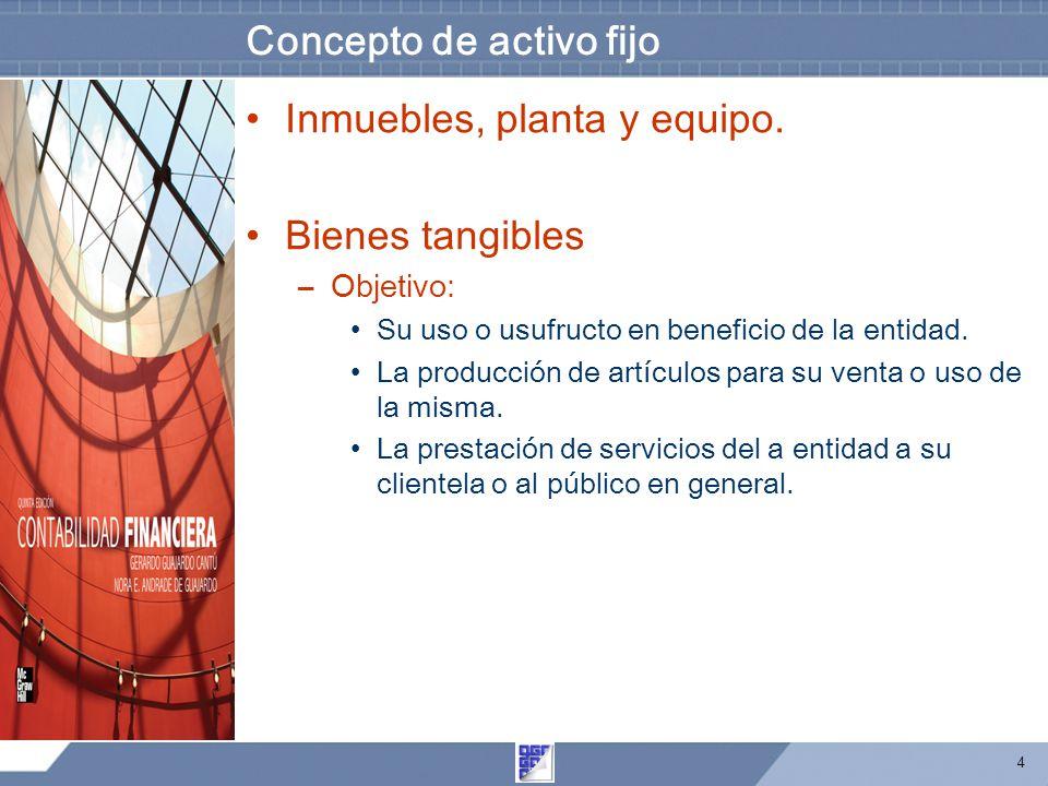 4 Concepto de activo fijo Inmuebles, planta y equipo. Bienes tangibles –Objetivo: Su uso o usufructo en beneficio de la entidad. La producción de artí