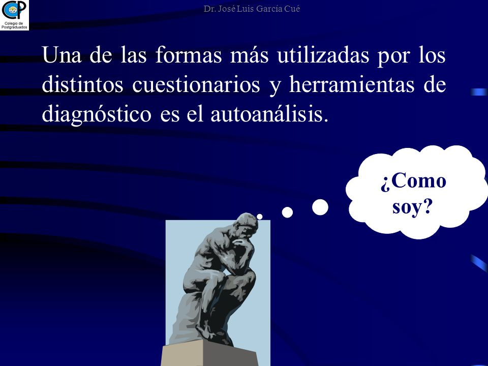 Una de las formas más utilizadas por los distintos cuestionarios y herramientas de diagnóstico es el autoanálisis. ¿Como soy? Dr. José Luis García Cué