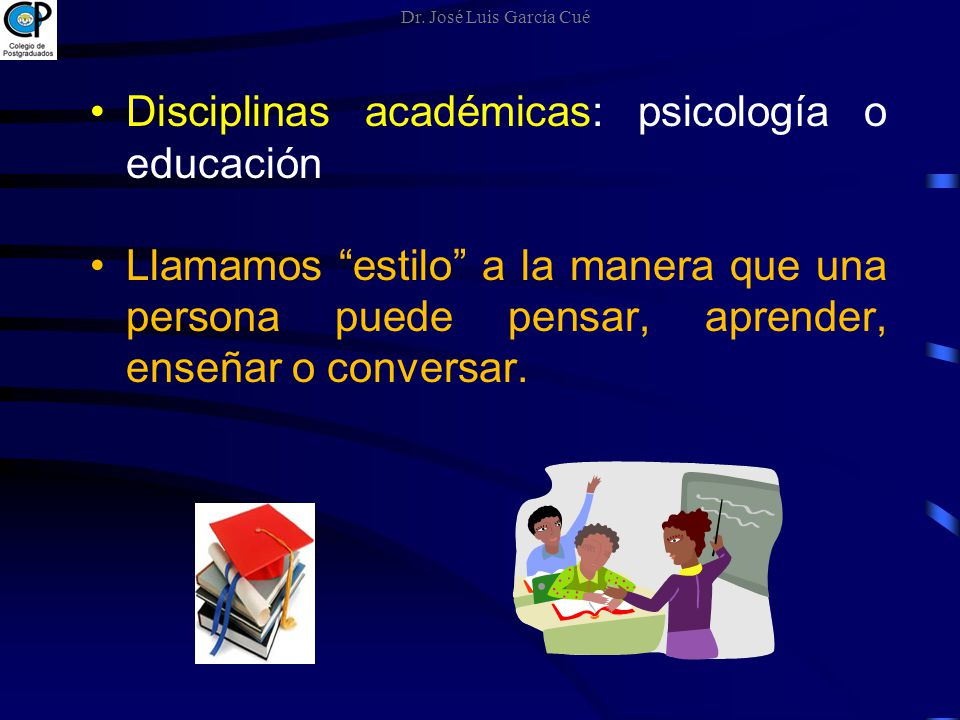 Disciplinas académicas: psicología o educación Llamamos estilo a la manera que una persona puede pensar, aprender, enseñar o conversar. Dr. José Luis