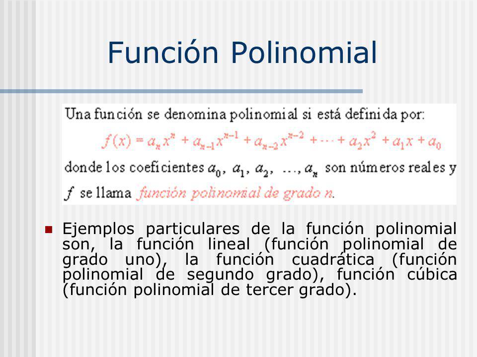Ejemplos particulares de la función polinomial son, la función lineal (función polinomial de grado uno), la función cuadrática (función polinomial de segundo grado), función cúbica (función polinomial de tercer grado).