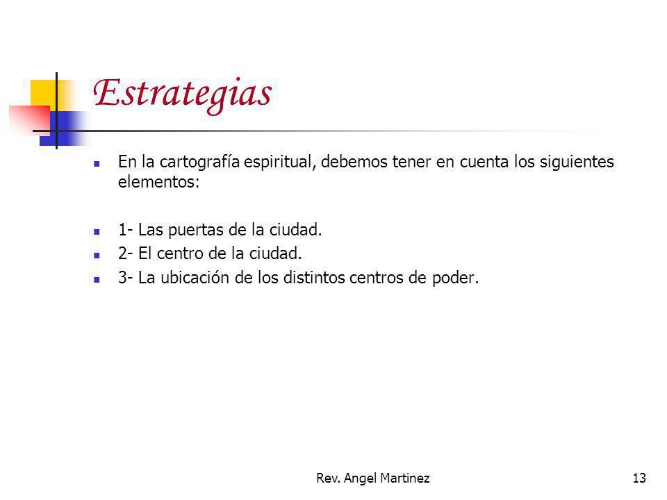 Rev. Angel Martinez13 Estrategias En la cartografía espiritual, debemos tener en cuenta los siguientes elementos: 1- Las puertas de la ciudad. 2- El c