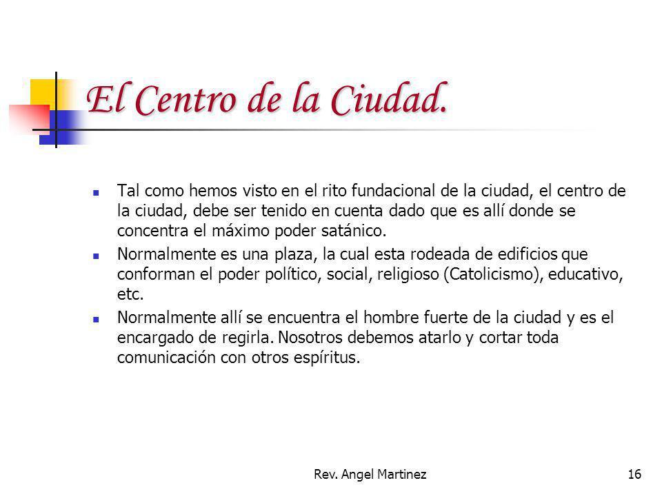 Rev. Angel Martinez16 El Centro de la Ciudad. Tal como hemos visto en el rito fundacional de la ciudad, el centro de la ciudad, debe ser tenido en cue