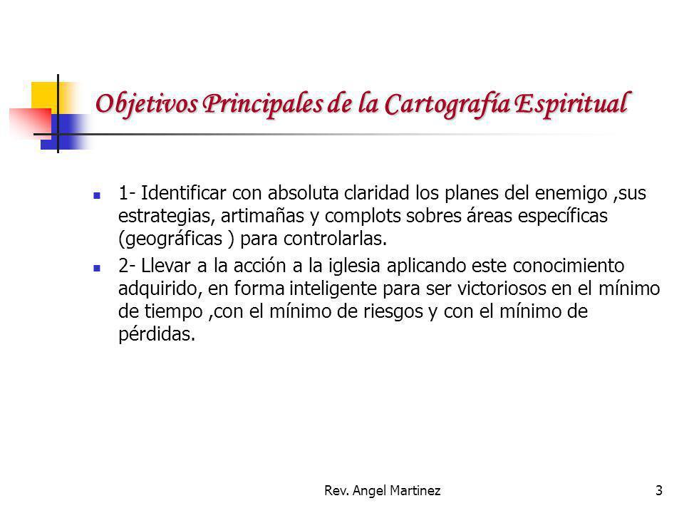Rev. Angel Martinez3 Objetivos Principales de la Cartografía Espiritual 1- Identificar con absoluta claridad los planes del enemigo,sus estrategias, a