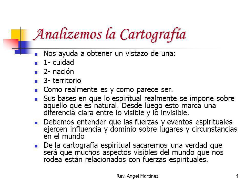 Rev. Angel Martinez4 Analizemos la Cartografía Nos ayuda a obtener un vistazo de una: 1- cuidad 2- nación 3- territorio Como realmente es y como parec