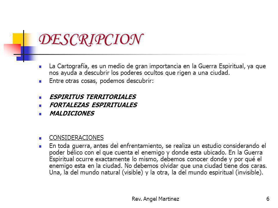 Rev. Angel Martinez6 DESCRIPCION La Cartografía, es un medio de gran importancia en la Guerra Espiritual, ya que nos ayuda a descubrir los poderes ocu