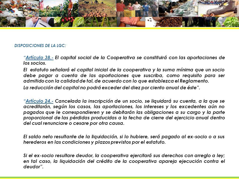 DISPOSICIONES DE LA LGC: Artículo 38.- El capital social de la Cooperativa se constituirá con las aportaciones de los socios.