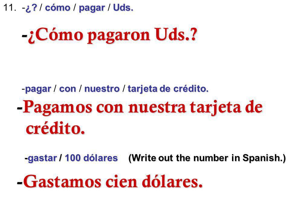 ¿? cómopagarUds. 11. -¿? / cómo / pagar / Uds. pagarcon nuestrotarjeta de crédito. -pagar / con / nuestro / tarjeta de crédito. -gastar / 100 dólares