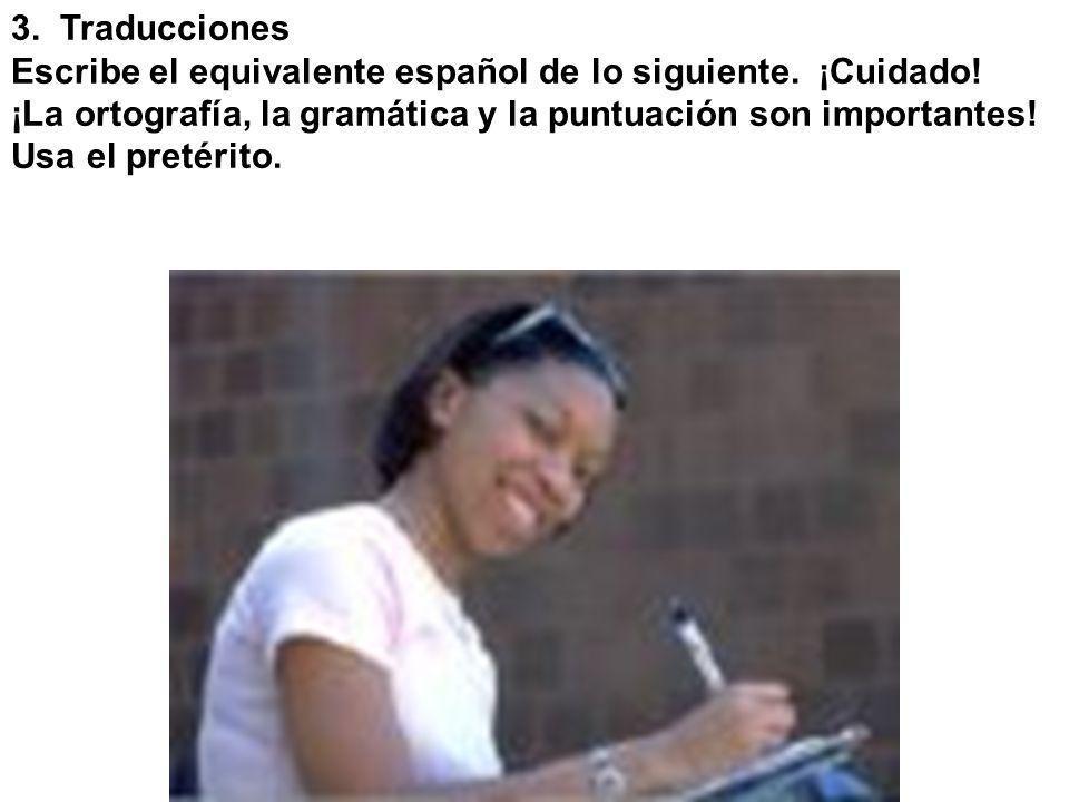3. Traducciones Escribe el equivalente español de lo siguiente. ¡Cuidado! ¡La ortografía, la gramática y la puntuación son importantes! Usa el pretéri