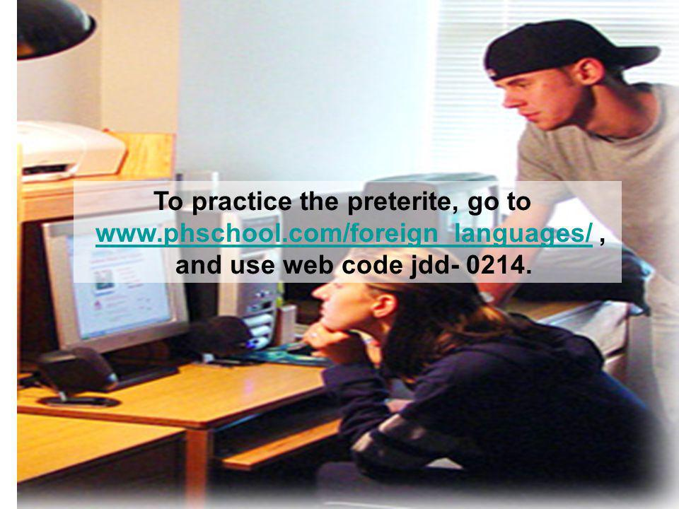 To practice the preterite, go to www.phschool.com/foreign_languages/,www.phschool.com/foreign_languages/ and use web code jdd- 0214.
