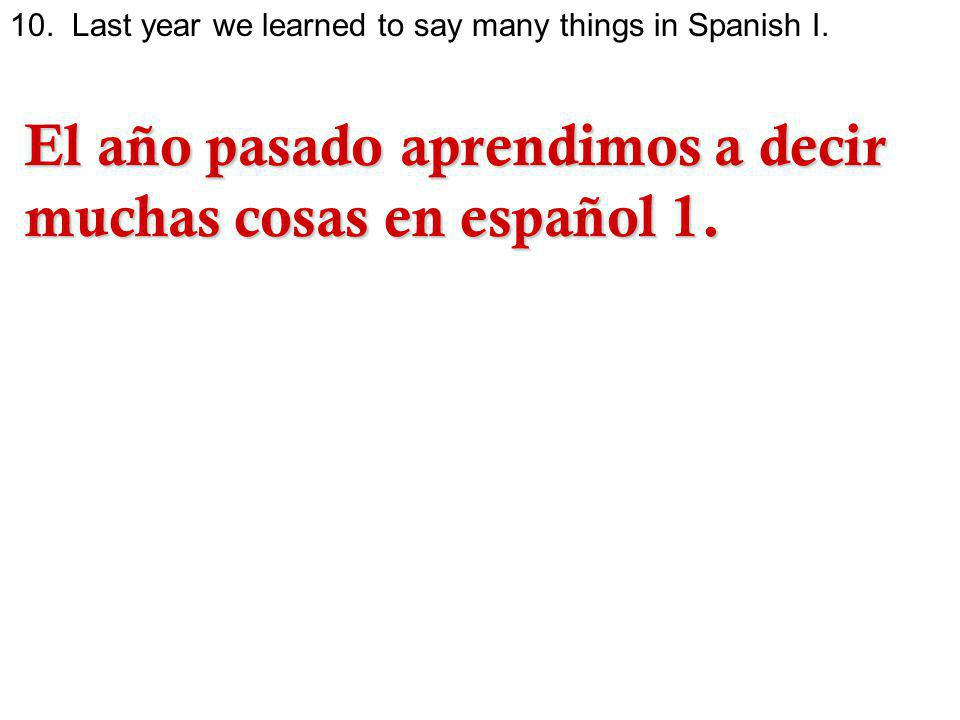 10.Last year we learned to say many things in Spanish I.