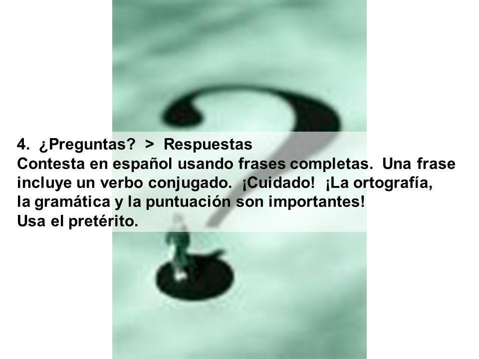 4. ¿Preguntas? > Respuestas Contesta en español usando frases completas. Una frase incluye un verbo conjugado. ¡Cuidado! ¡La ortografía, la gramática