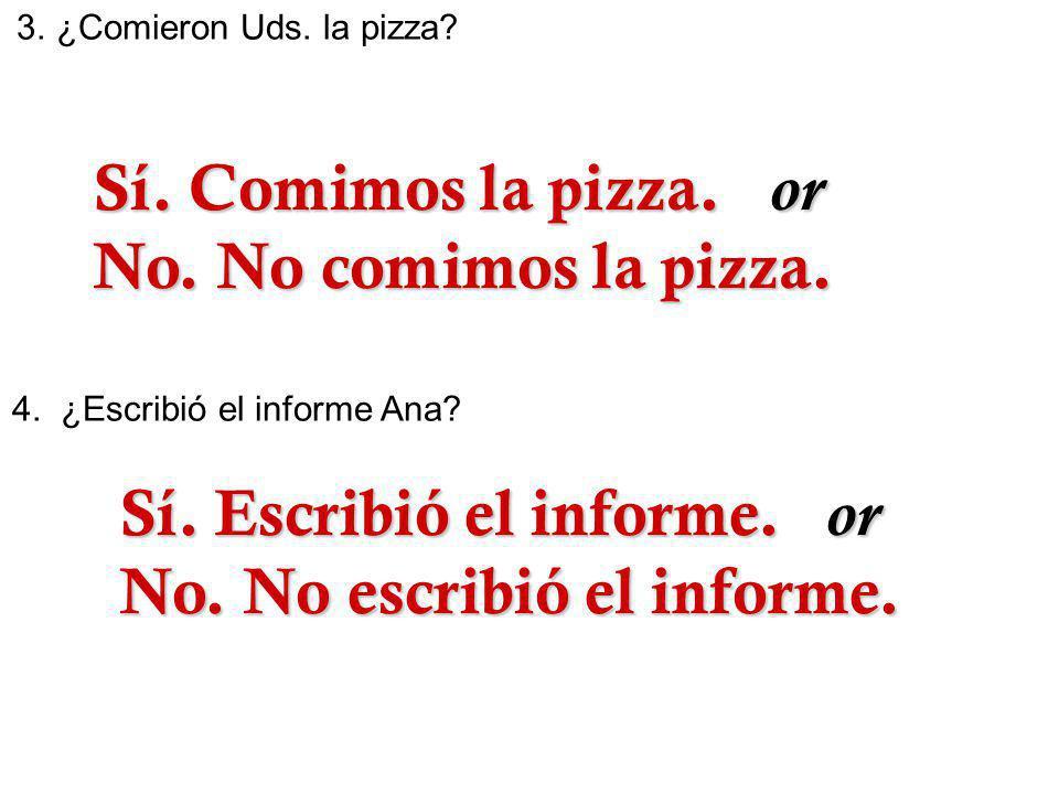 3.¿Comieron Uds. la pizza? 4. ¿Escribió el informe Ana? Sí. Comimos la pizza. or Sí. Comimos la pizza. or No. No comimos la pizza. No. No comimos la p