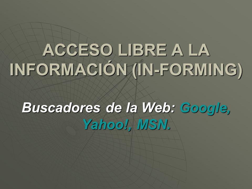 ACCESO LIBRE A LA INFORMACIÓN (IN-FORMING) Buscadores de la Web: Google, Yahoo!, MSN.