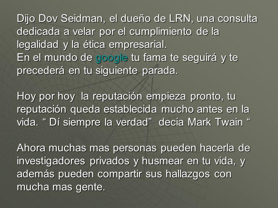 Dijo Dov Seidman, el dueño de LRN, una consulta dedicada a velar por el cumplimiento de la legalidad y la ética empresarial. En el mundo de google tu