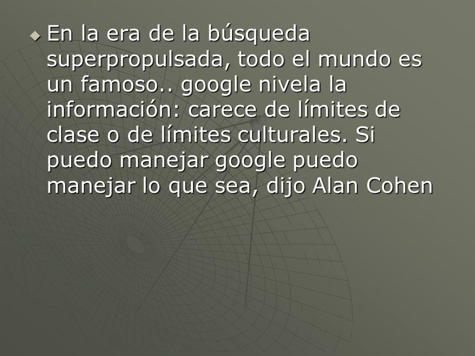 En la era de la búsqueda superpropulsada, todo el mundo es un famoso.. google nivela la información: carece de límites de clase o de límites culturale