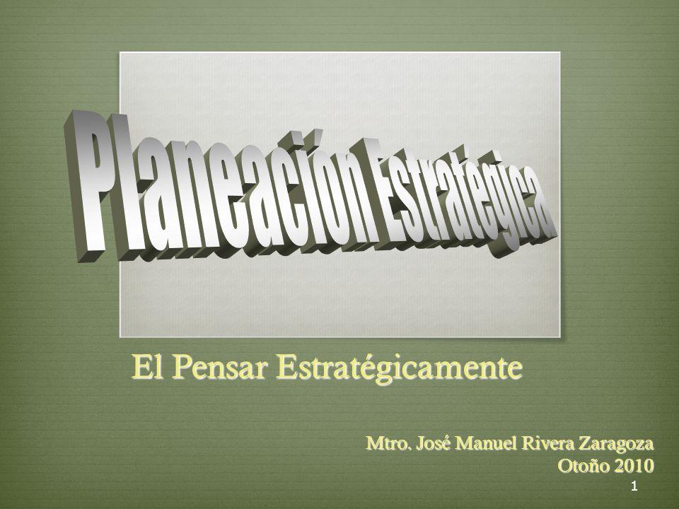 1 El Pensar Estratégicamente El Pensar Estratégicamente Mtro. José Manuel Rivera Zaragoza Otoño 2010