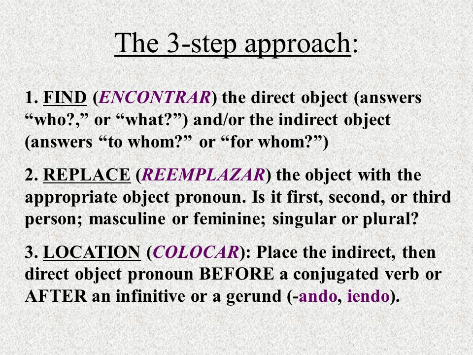 The 3-step approach: 1. FIND (ENCONTRAR) the direct object (answers who?, or what?) and/or the indirect object (answers to whom? or for whom?) 2. REPL