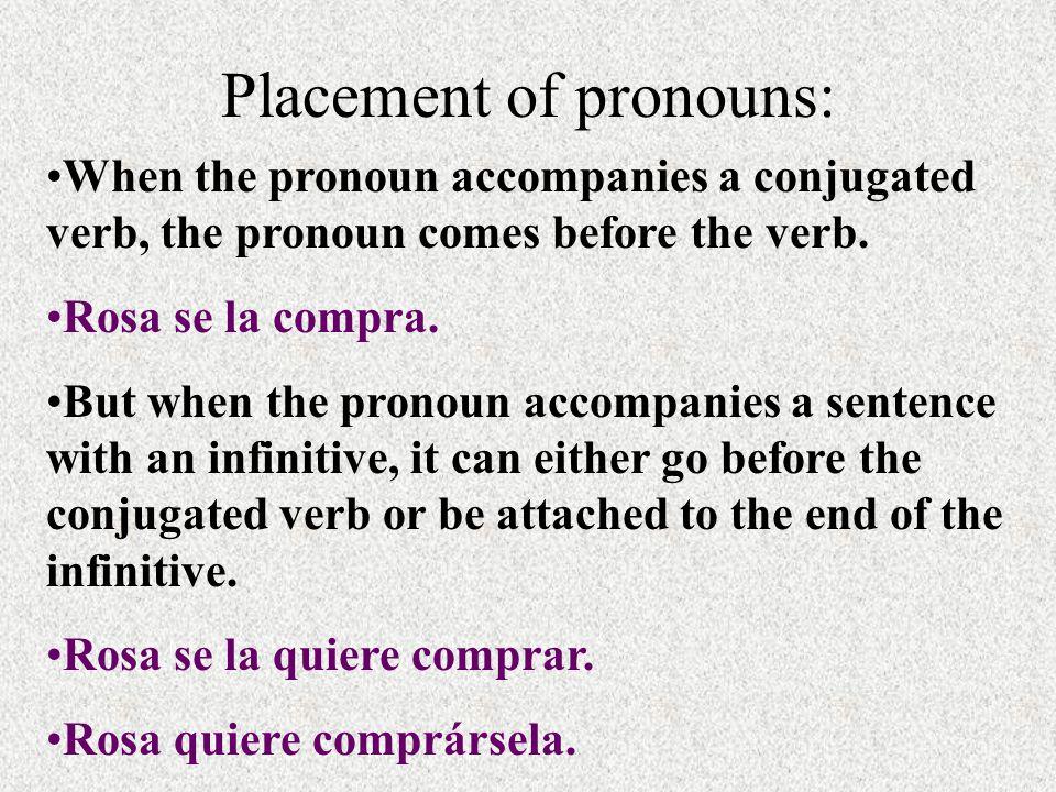 Placement of pronouns: When the pronoun accompanies a conjugated verb, the pronoun comes before the verb. Rosa se la compra. But when the pronoun acco
