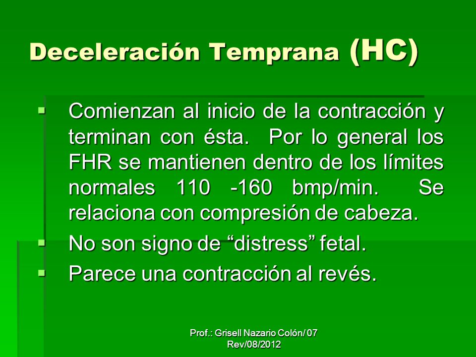 Prof.: Grisell Nazario Colón/ 07 Rev/08/2012 Deceleración Temprana (HC) Comienzan al inicio de la contracción y terminan con ésta. Por lo general los