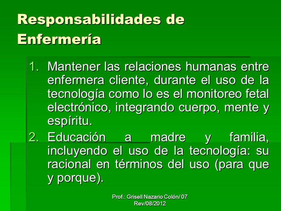 Prof.: Grisell Nazario Colón/ 07 Rev/08/2012 Responsabilidades de Enfermería 1.Mantener las relaciones humanas entre enfermera cliente, durante el uso de la tecnología como lo es el monitoreo fetal electrónico, integrando cuerpo, mente y espíritu.