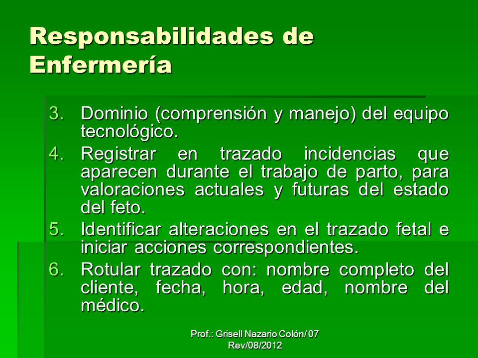 Prof.: Grisell Nazario Colón/ 07 Rev/08/2012 Responsabilidades de Enfermería 3.Dominio (comprensión y manejo) del equipo tecnológico. 4.Registrar en t