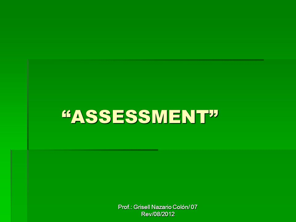Prof.: Grisell Nazario Colón/ 07 Rev/08/2012 ASSESSMENT ASSESSMENT