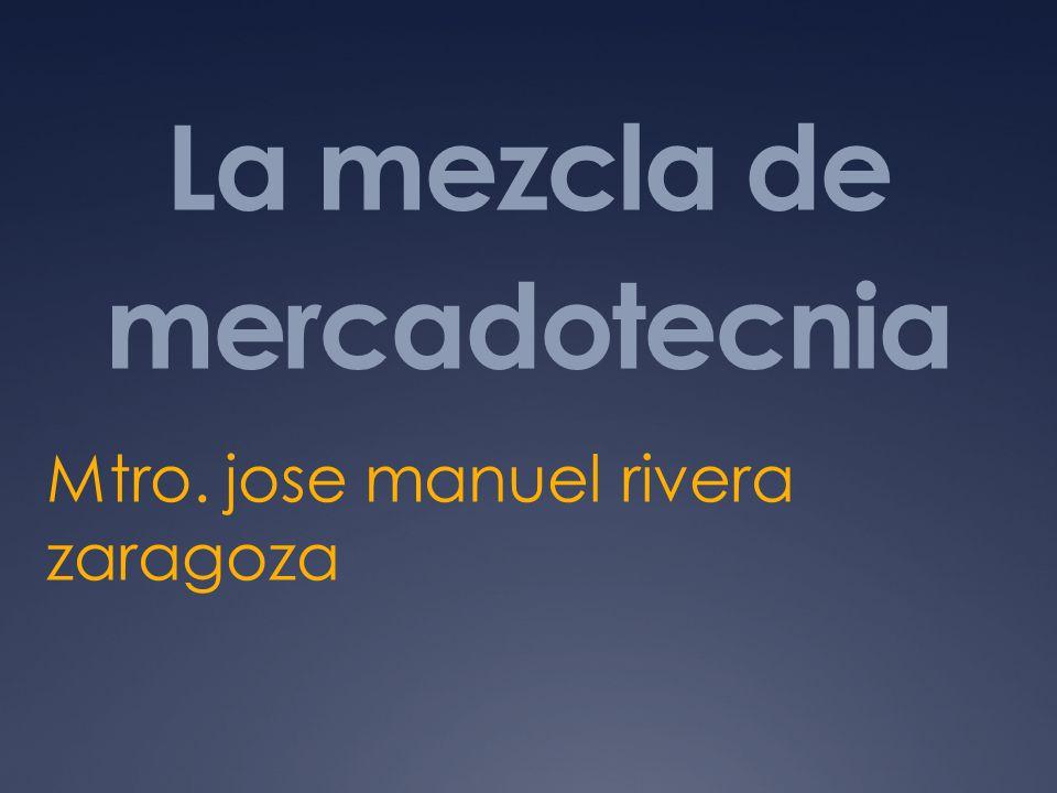 La mezcla de mercadotecnia Mtro. jose manuel rivera zaragoza