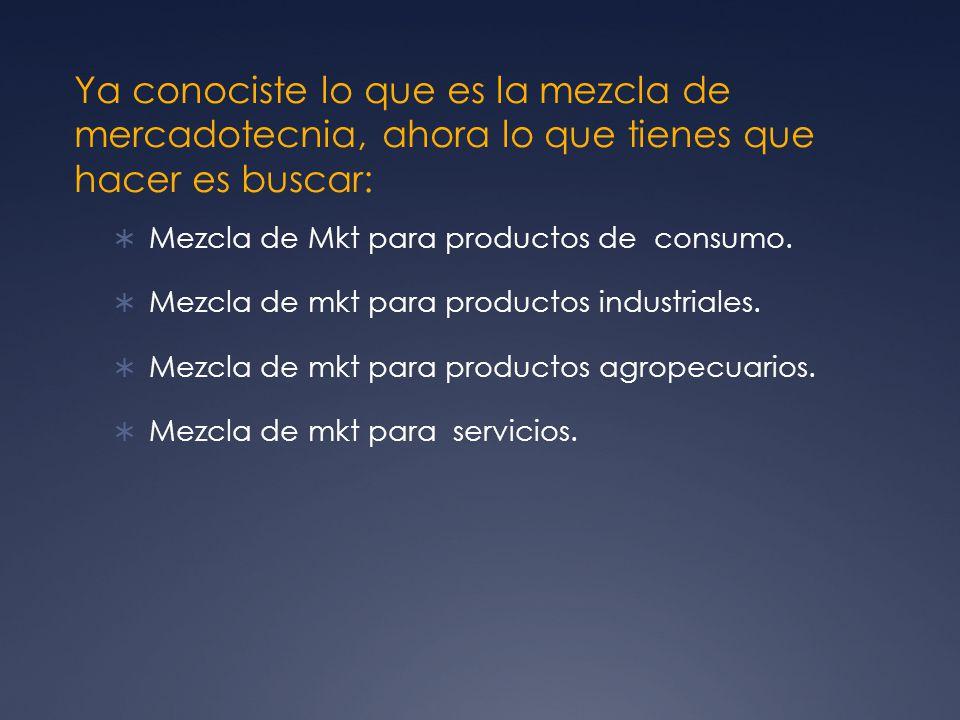 Ya conociste lo que es la mezcla de mercadotecnia, ahora lo que tienes que hacer es buscar: Mezcla de Mkt para productos de consumo. Mezcla de mkt par