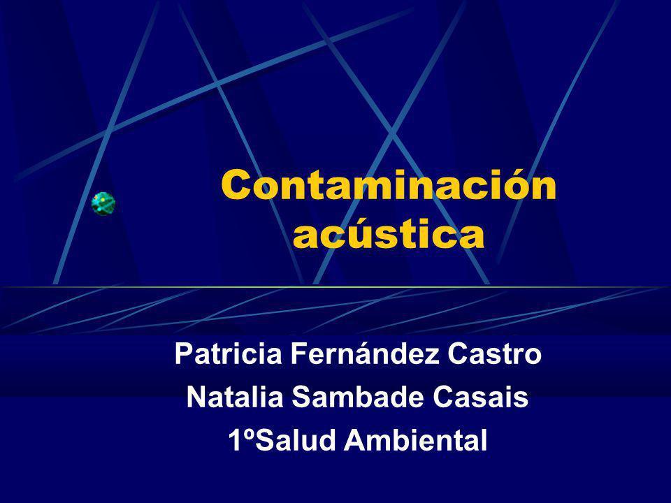 Contaminación acústica Patricia Fernández Castro Natalia Sambade Casais 1ºSalud Ambiental