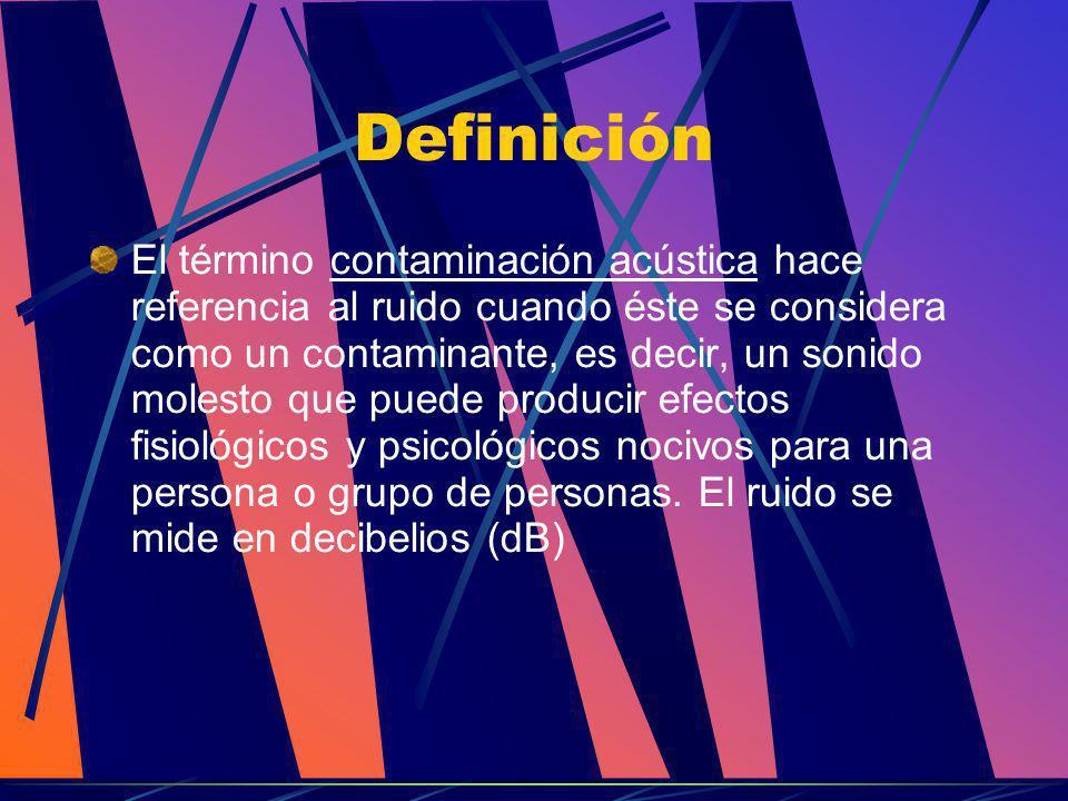 Definición El término contaminación acústica hace referencia al ruido cuando éste se considera como un contaminante, es decir, un sonido molesto que p