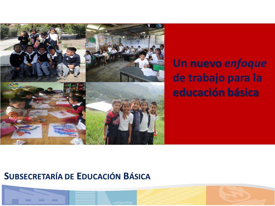 nuevo educación básica Un nuevo enfoque de trabajo para la educación básica S UBSECRETARÍA DE E DUCACIÓN B ÁSICA
