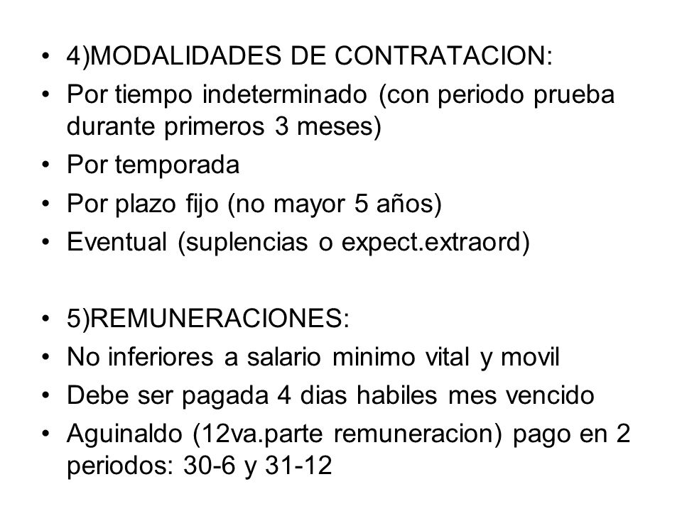 4)MODALIDADES DE CONTRATACION: Por tiempo indeterminado (con periodo prueba durante primeros 3 meses) Por temporada Por plazo fijo (no mayor 5 años) Eventual (suplencias o expect.extraord) 5)REMUNERACIONES: No inferiores a salario minimo vital y movil Debe ser pagada 4 dias habiles mes vencido Aguinaldo (12va.parte remuneracion) pago en 2 periodos: 30-6 y 31-12