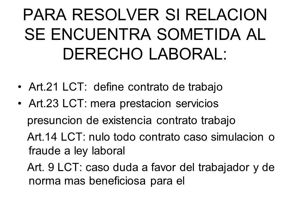 PARA RESOLVER SI RELACION SE ENCUENTRA SOMETIDA AL DERECHO LABORAL: Art.21 LCT: define contrato de trabajo Art.23 LCT: mera prestacion servicios presu