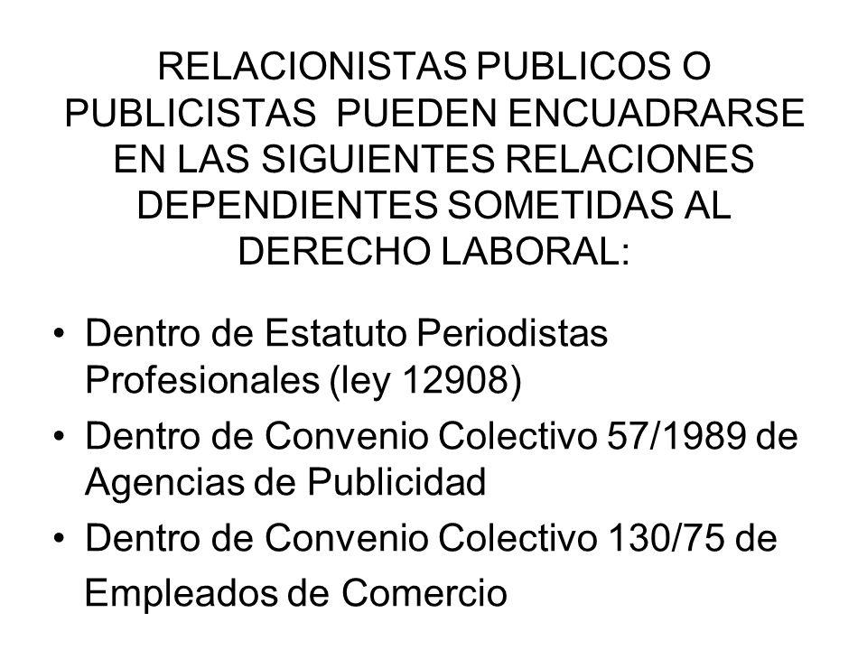 RELACIONISTAS PUBLICOS O PUBLICISTAS PUEDEN ENCUADRARSE EN LAS SIGUIENTES RELACIONES DEPENDIENTES SOMETIDAS AL DERECHO LABORAL: Dentro de Estatuto Periodistas Profesionales (ley 12908) Dentro de Convenio Colectivo 57/1989 de Agencias de Publicidad Dentro de Convenio Colectivo 130/75 de Empleados de Comercio