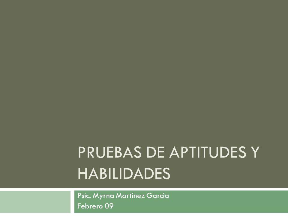 PRUEBAS DE APTITUDES Y HABILIDADES Psic. Myrna Martínez García Febrero 09