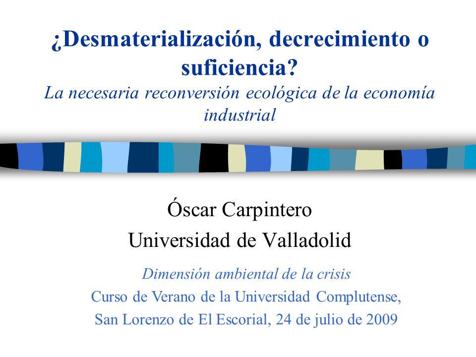 ¿Desmaterialización, decrecimiento o suficiencia? La necesaria reconversión ecológica de la economía industrial Óscar Carpintero Universidad de Vallad