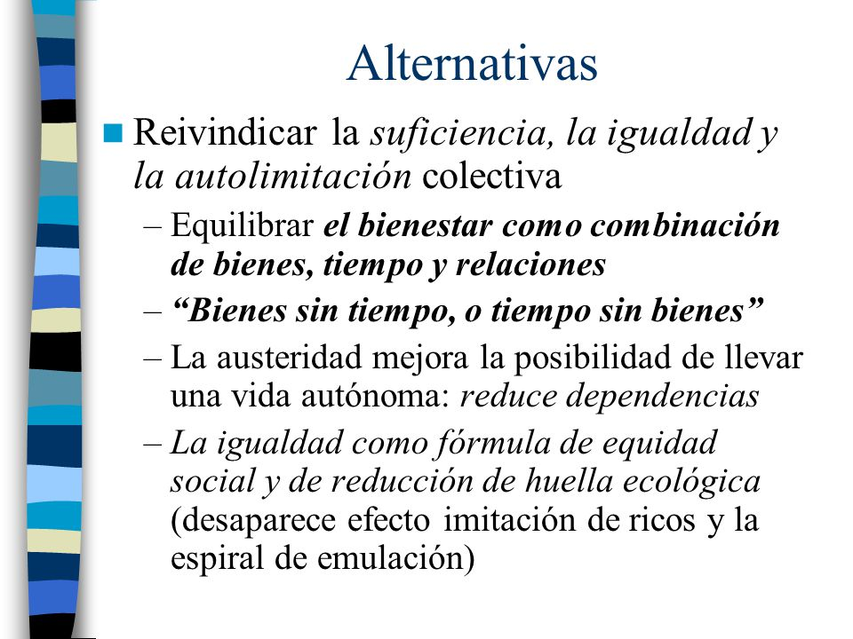 Alternativas Reivindicar la suficiencia, la igualdad y la autolimitación colectiva –Equilibrar el bienestar como combinación de bienes, tiempo y relac