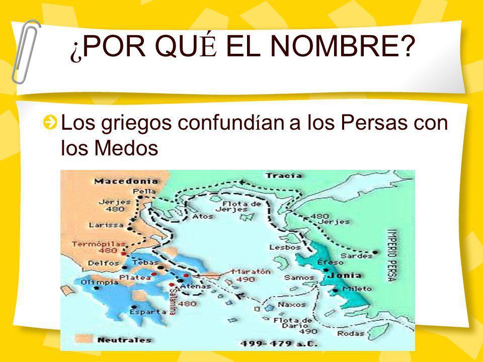 ¿ POR QU É EL NOMBRE? Los griegos confund í an a los Persas con los Medos