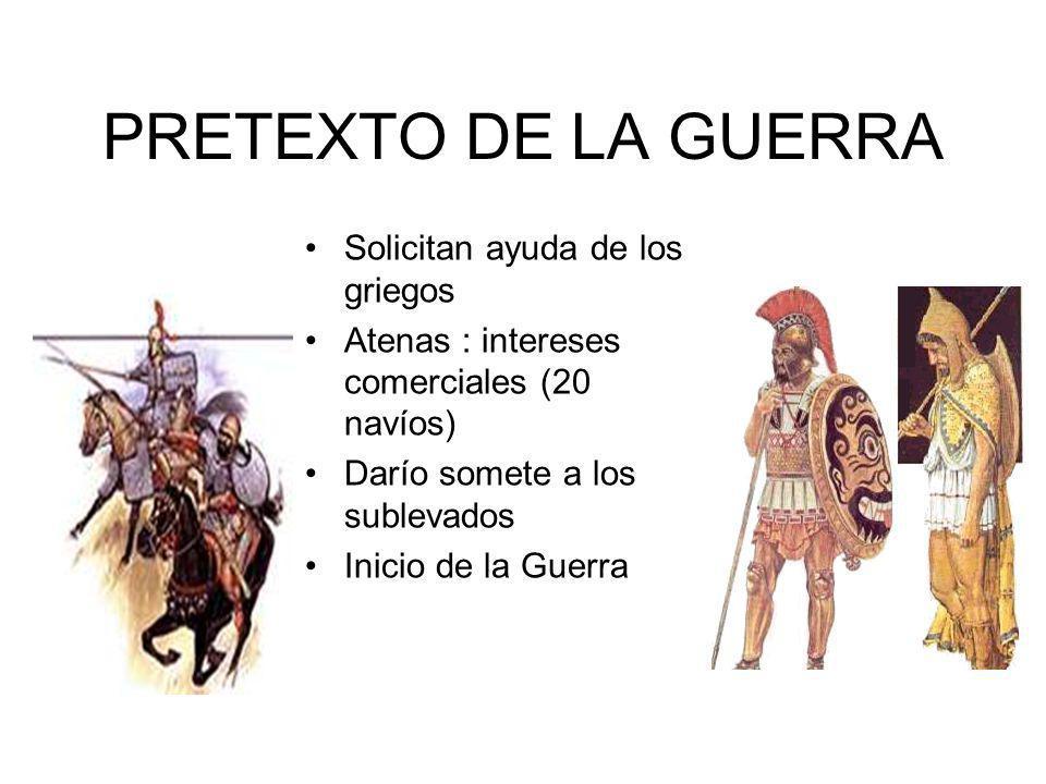 PRETEXTO DE LA GUERRA Solicitan ayuda de los griegos Atenas : intereses comerciales (20 navíos) Darío somete a los sublevados Inicio de la Guerra