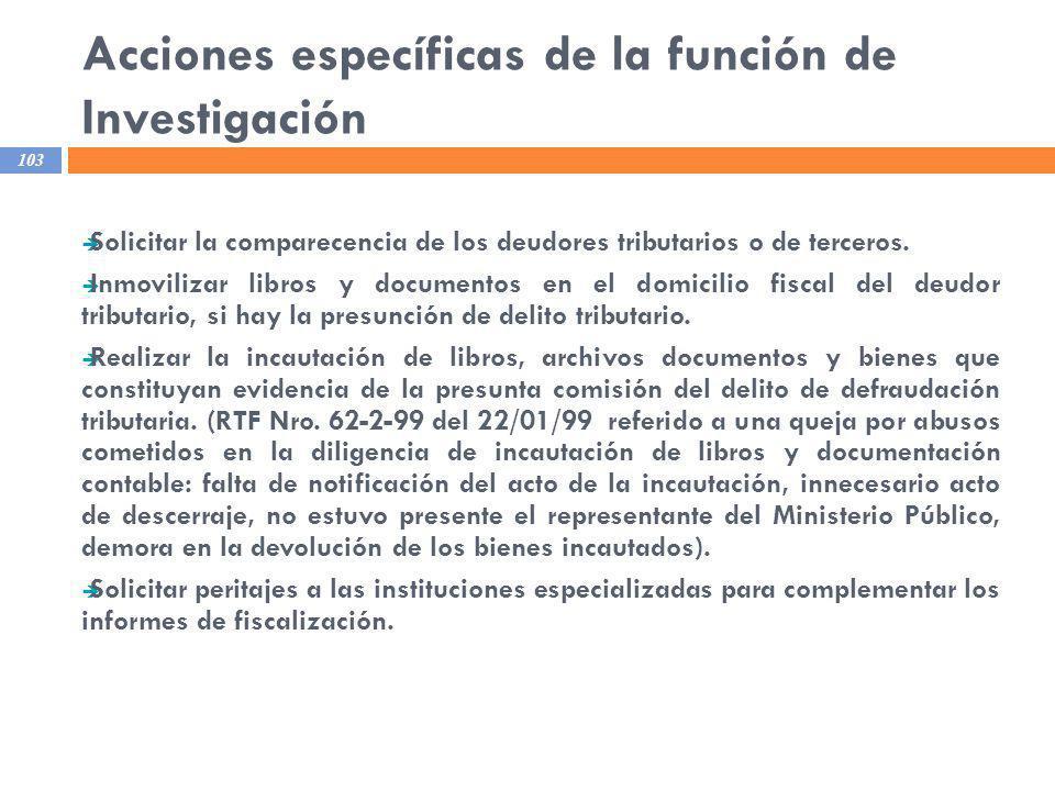Acciones específicas de la función de Investigación 103 Solicitar la comparecencia de los deudores tributarios o de terceros. Inmovilizar libros y doc