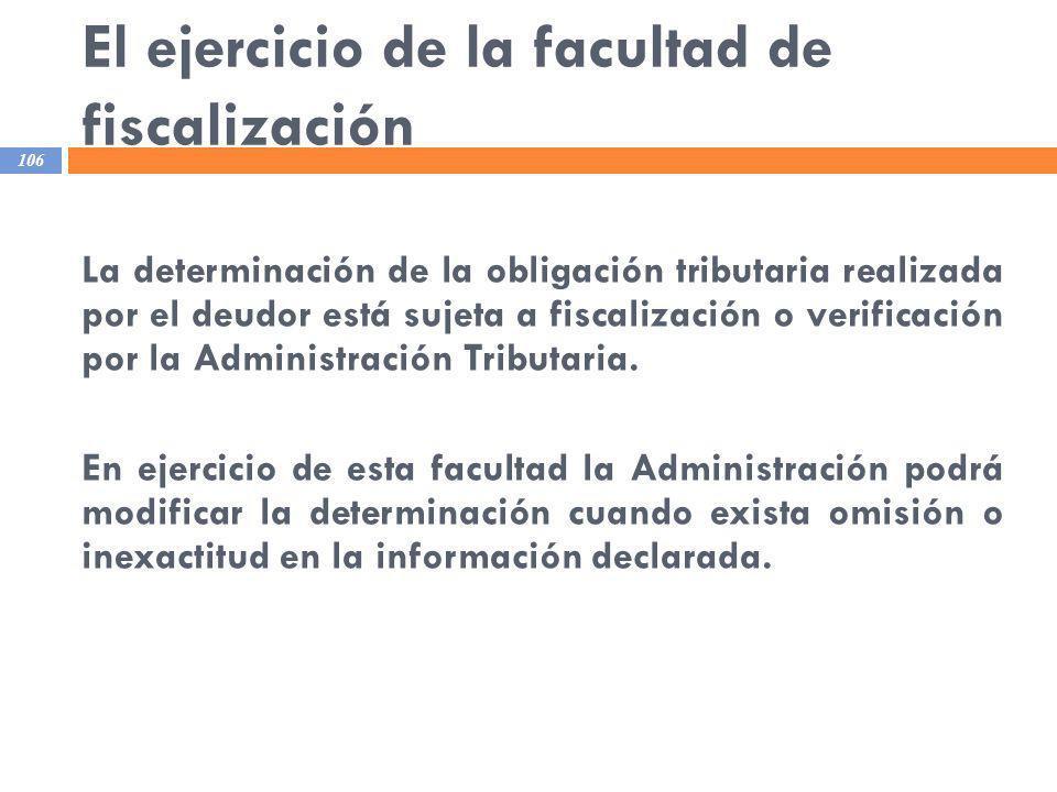 El ejercicio de la facultad de fiscalización 106 La determinación de la obligación tributaria realizada por el deudor está sujeta a fiscalización o ve