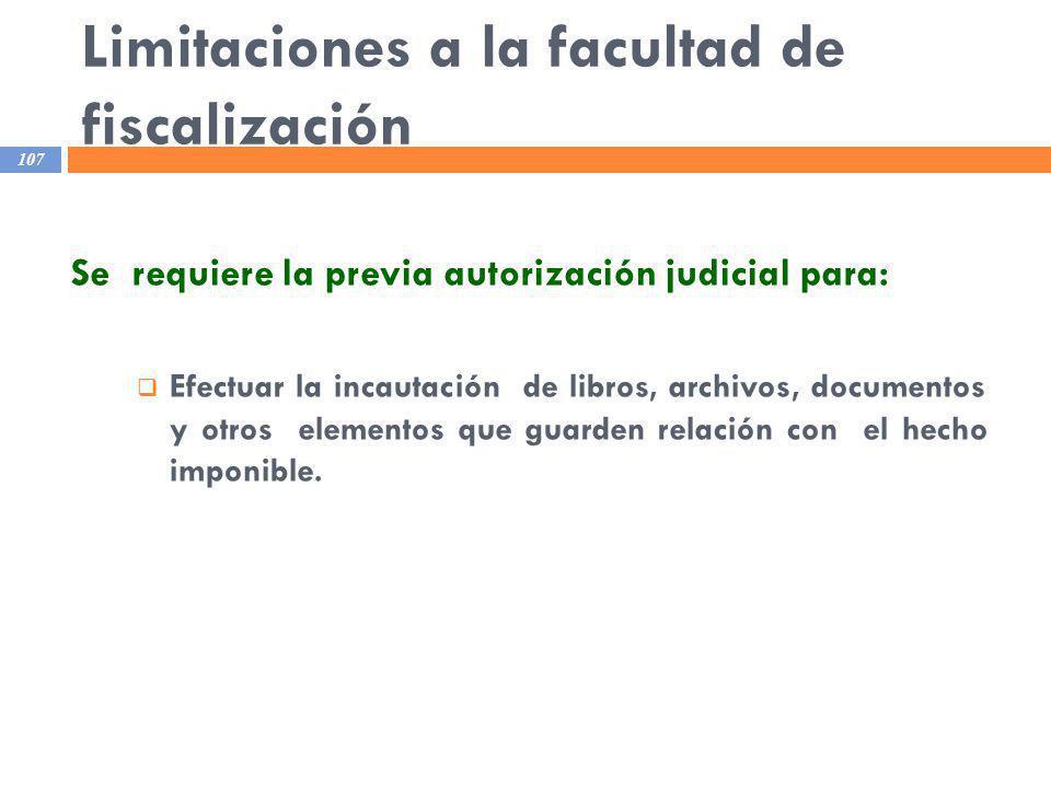 Limitaciones a la facultad de fiscalización 107 Se requiere la previa autorización judicial para: Efectuar la incautación de libros, archivos, documen