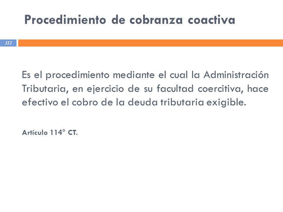 Procedimiento de cobranza coactiva 112 Es el procedimiento mediante el cual la Administración Tributaria, en ejercicio de su facultad coercitiva, hace