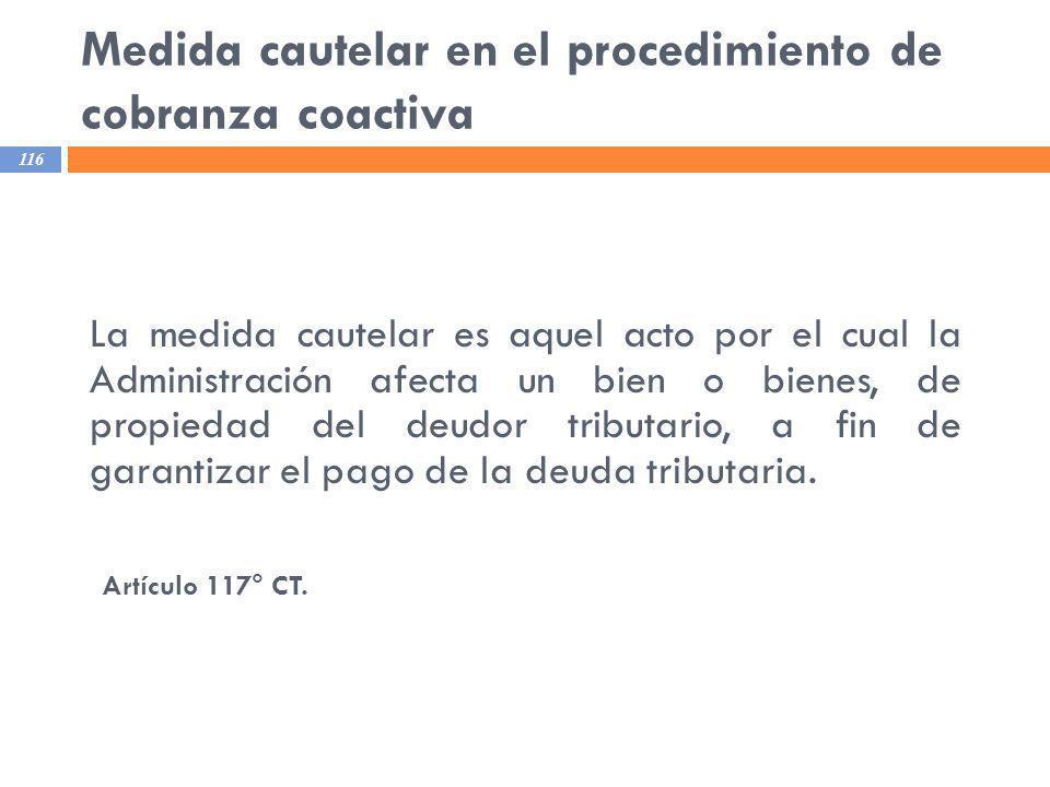 Medida cautelar en el procedimiento de cobranza coactiva 116 La medida cautelar es aquel acto por el cual la Administración afecta un bien o bienes, d