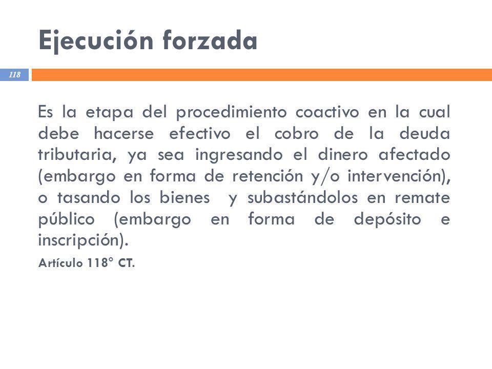 Ejecución forzada 118 Es la etapa del procedimiento coactivo en la cual debe hacerse efectivo el cobro de la deuda tributaria, ya sea ingresando el di
