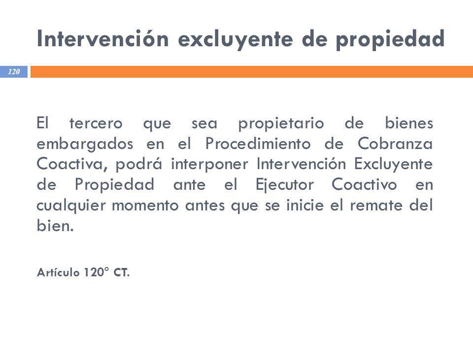 Intervención excluyente de propiedad 120 El tercero que sea propietario de bienes embargados en el Procedimiento de Cobranza Coactiva, podrá interpone