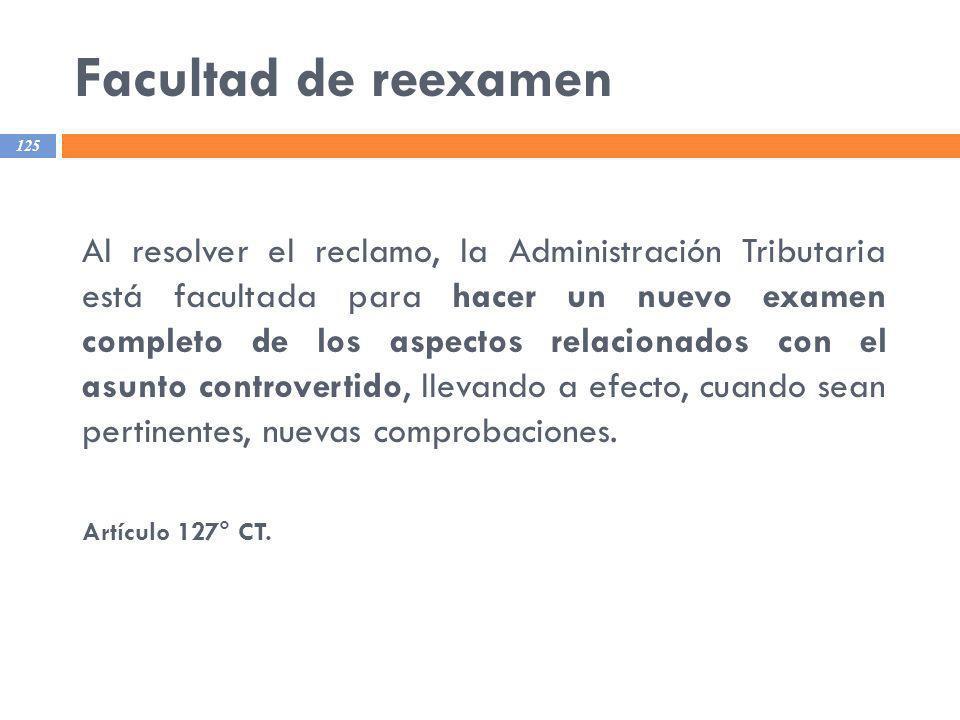 Facultad de reexamen 125 Al resolver el reclamo, la Administración Tributaria está facultada para hacer un nuevo examen completo de los aspectos relac