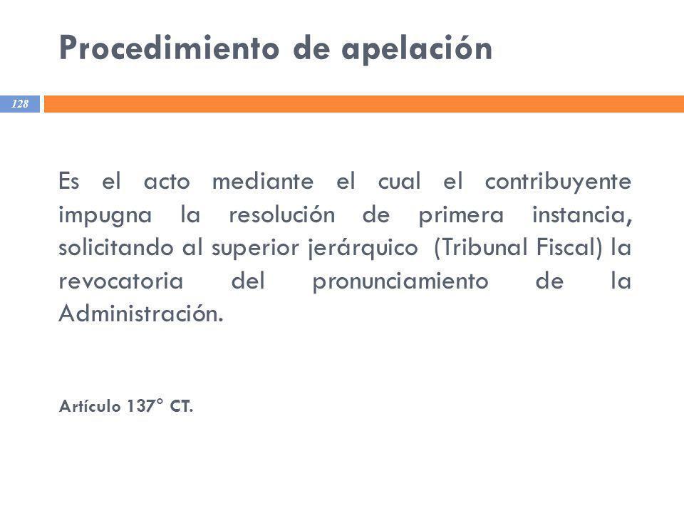 Procedimiento de apelación 128 Es el acto mediante el cual el contribuyente impugna la resolución de primera instancia, solicitando al superior jerárq