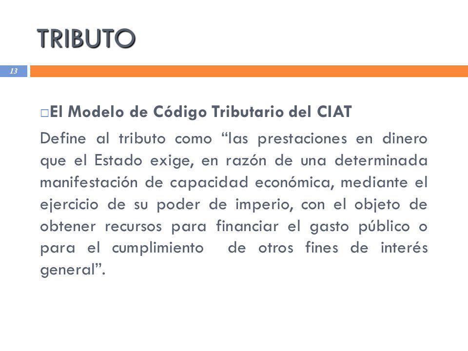 TRIBUTO 13 El Modelo de Código Tributario del CIAT Define al tributo como las prestaciones en dinero que el Estado exige, en razón de una determinada